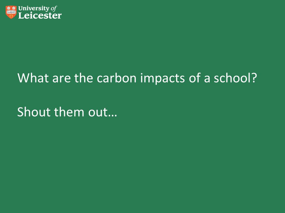 What are the carbon impacts of a school? Shout them out…
