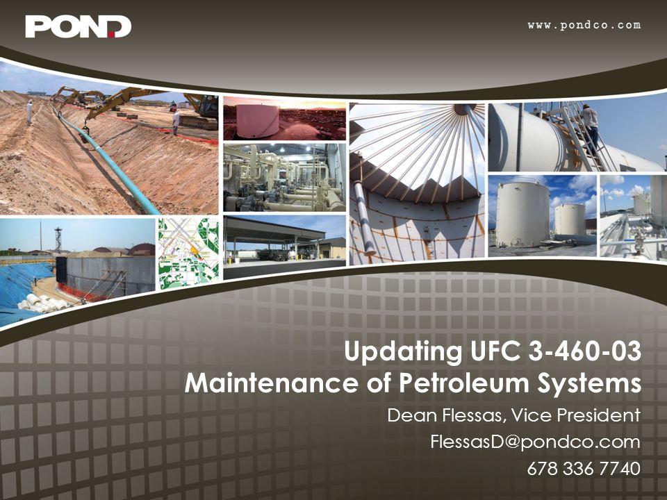 Updating UFC 3-460-03 Maintenance of Petroleum Systems Dean Flessas, Vice President FlessasD@pondco.com 678 336 7740