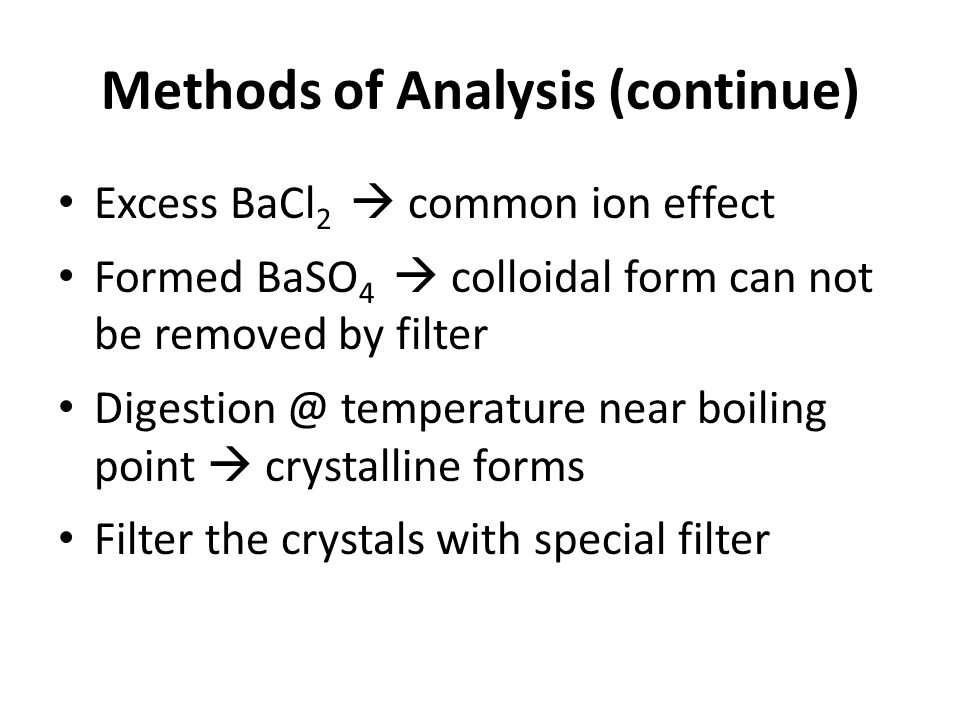 Methods of Analysis (continue) Excess BaCl 2 common ion effect Formed BaSO 4 colloidal form can not be removed by filter Digestion @ temperature near boiling point crystalline forms Filter the crystals with special filter