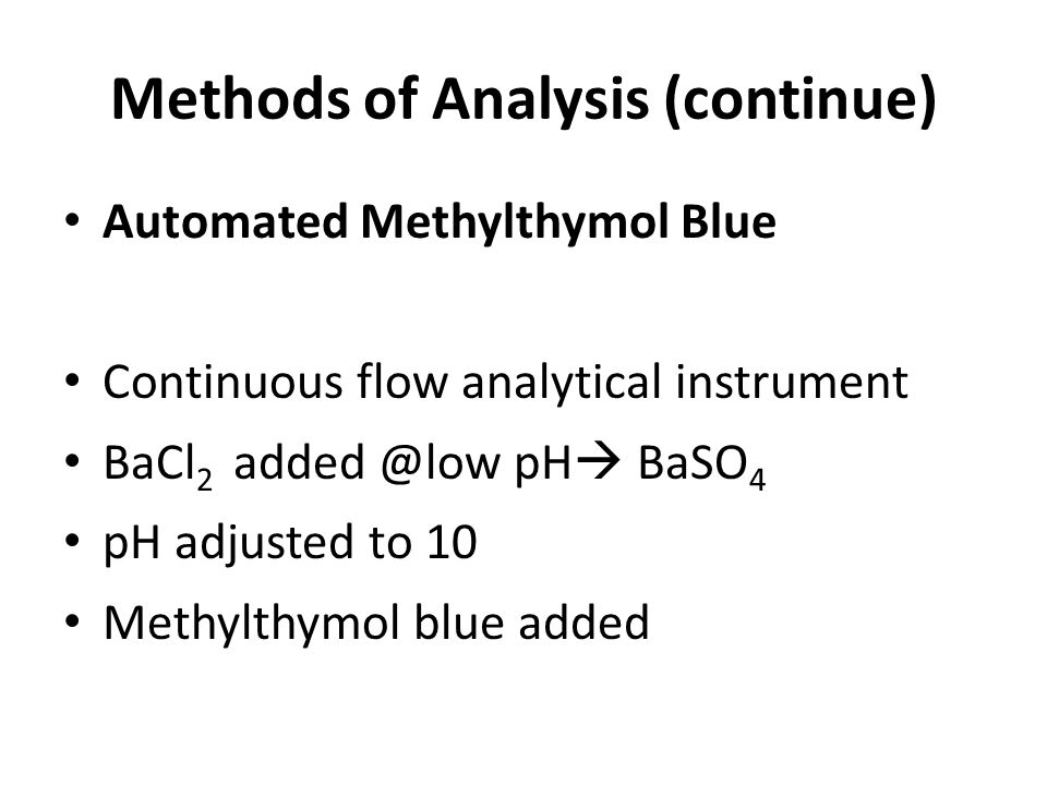 Methods of Analysis (continue) Automated Methylthymol Blue Continuous flow analytical instrument BaCl 2 added @low pH BaSO 4 pH adjusted to 10 Methylthymol blue added