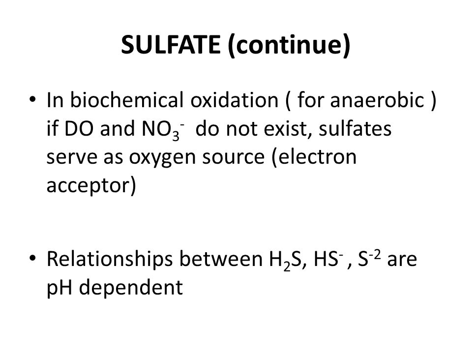 SULFATE (continue) In biochemical oxidation ( for anaerobic ) if DO and NO 3 - do not exist, sulfates serve as oxygen source (electron acceptor) Relationships between H 2 S, HS -, S -2 are pH dependent