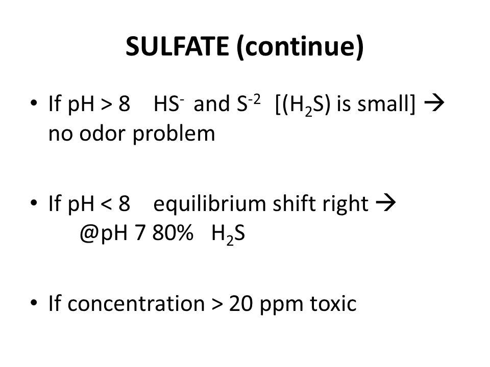 SULFATE (continue) If pH > 8 HS - and S -2 [(H 2 S) is small] no odor problem If pH < 8 equilibrium shift right @pH 7 80% H 2 S If concentration > 20 ppm toxic
