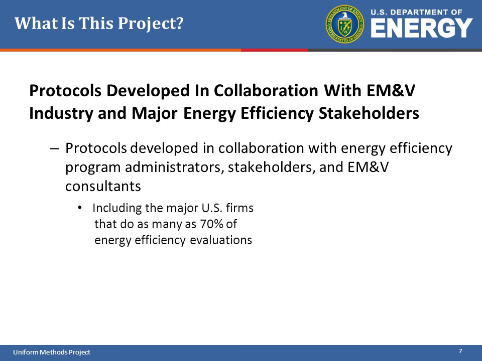 7 Uniform Methods Project What Is This Project? Protocols Developed In Collaboration With EM&V Industry and Major Energy Efficiency Stakeholders – Pro