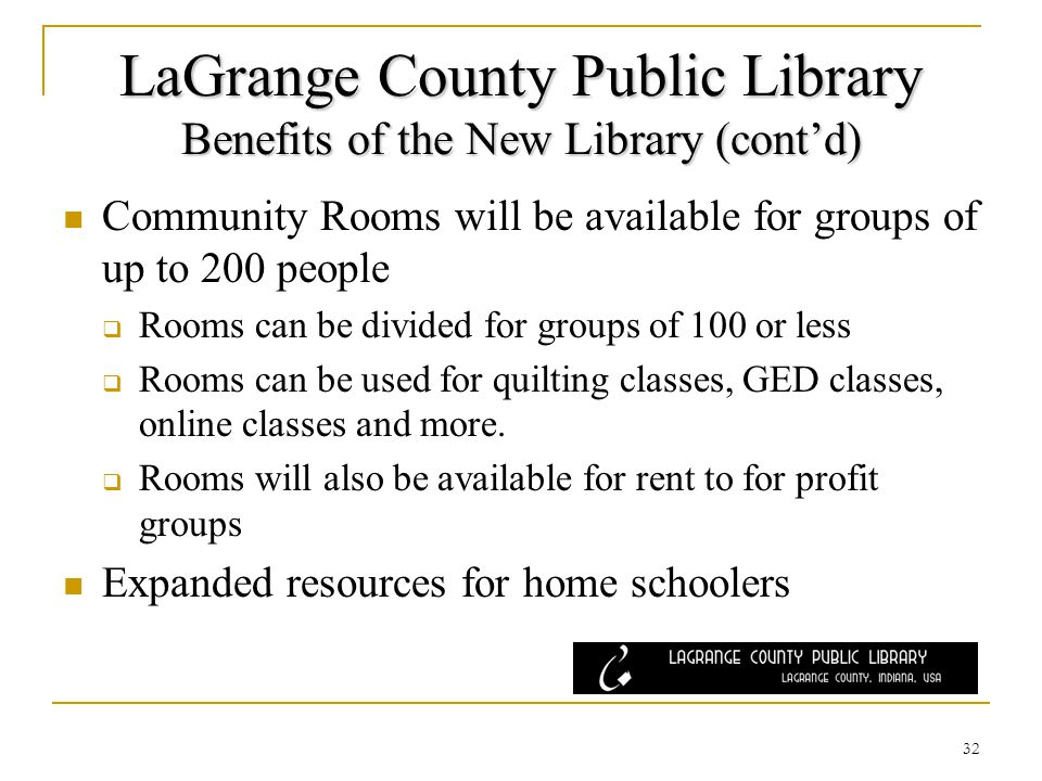 LaGrange County Public Library Benefits of the New Library (contd) Community Rooms will be available for groups of up to 200 people Rooms can be divided for groups of 100 or less Rooms can be used for quilting classes, GED classes, online classes and more.