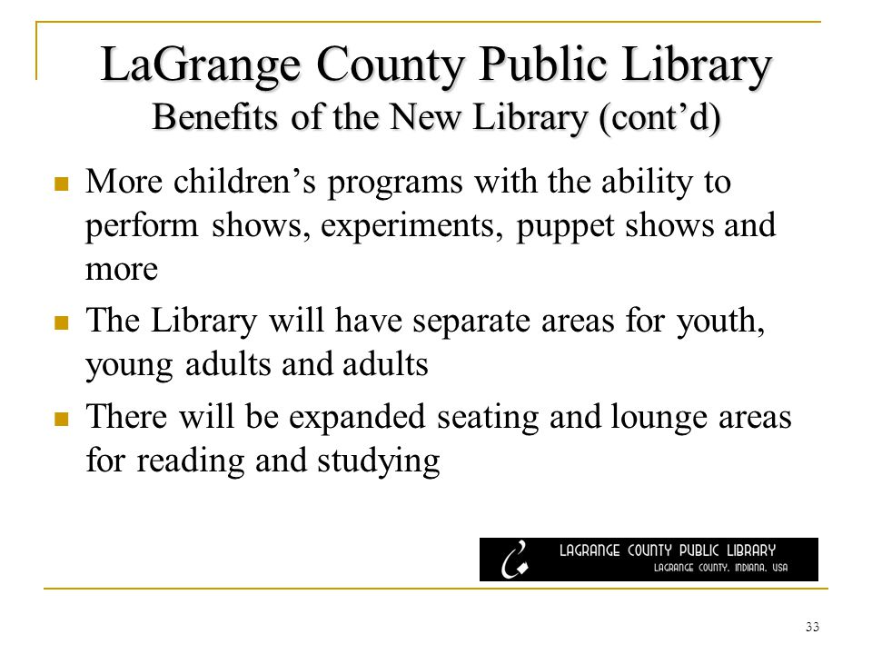 LaGrange County Public Library Benefits of the New Library (contd) More childrens programs with the ability to perform shows, experiments, puppet shows and more The Library will have separate areas for youth, young adults and adults There will be expanded seating and lounge areas for reading and studying 33