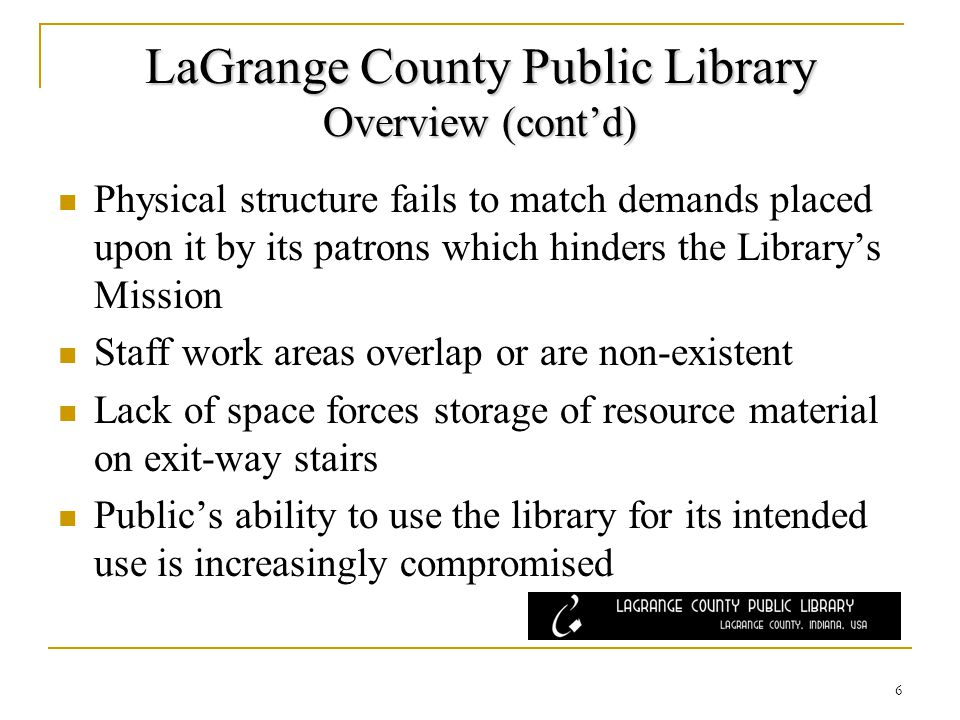 LaGrange County Public Library Overview (contd) Physical structure fails to match demands placed upon it by its patrons which hinders the Librarys Mission Staff work areas overlap or are non-existent Lack of space forces storage of resource material on exit-way stairs Publics ability to use the library for its intended use is increasingly compromised 6