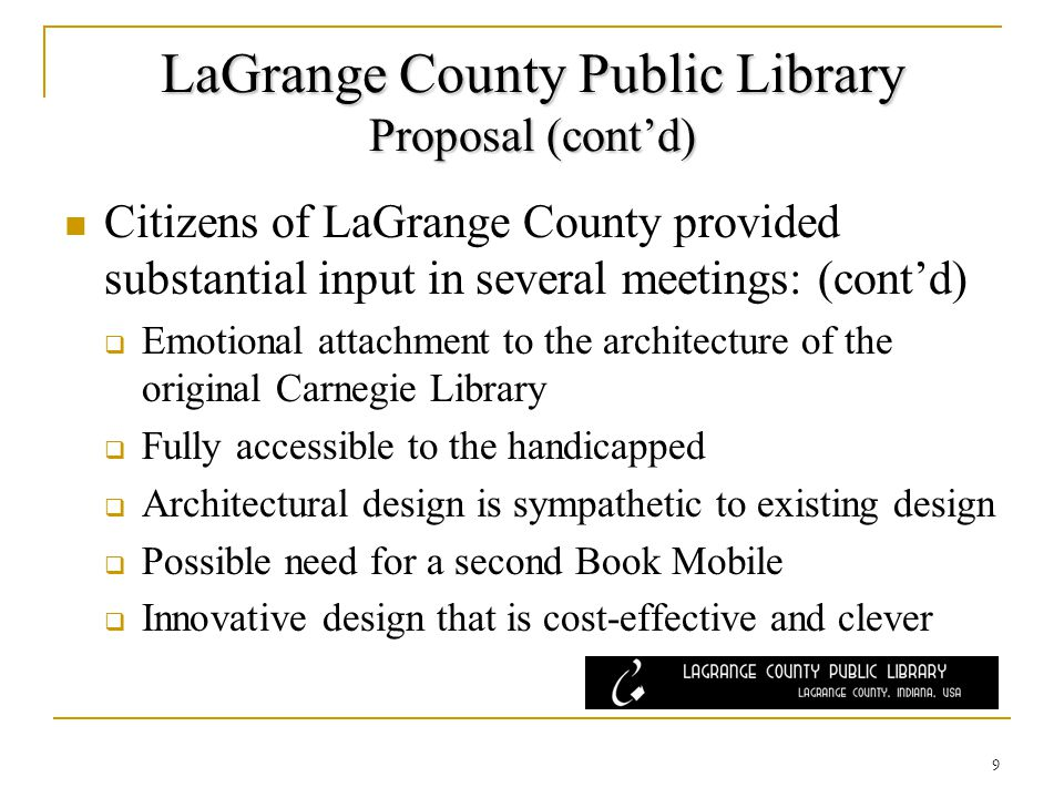 LaGrange County Public Library Proposal (contd) Citizens of LaGrange County provided substantial input in several meetings: (contd) Emotional attachment to the architecture of the original Carnegie Library Fully accessible to the handicapped Architectural design is sympathetic to existing design Possible need for a second Book Mobile Innovative design that is cost-effective and clever 9