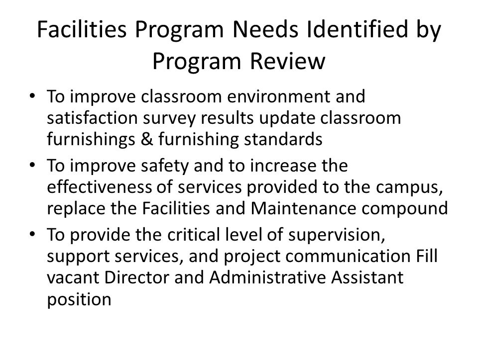 Facilities Program Needs Identified by Program Review To improve classroom environment and satisfaction survey results update classroom furnishings & furnishing standards To improve safety and to increase the effectiveness of services provided to the campus, replace the Facilities and Maintenance compound To provide the critical level of supervision, support services, and project communication Fill vacant Director and Administrative Assistant position