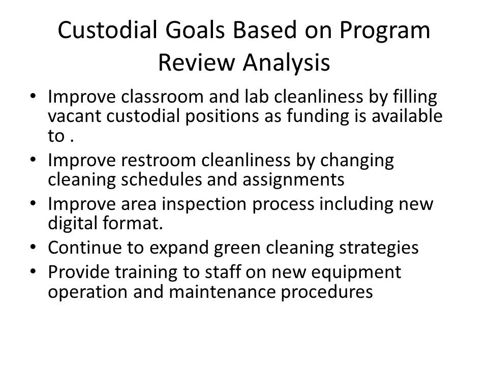 Custodial Goals Based on Program Review Analysis Improve classroom and lab cleanliness by filling vacant custodial positions as funding is available t
