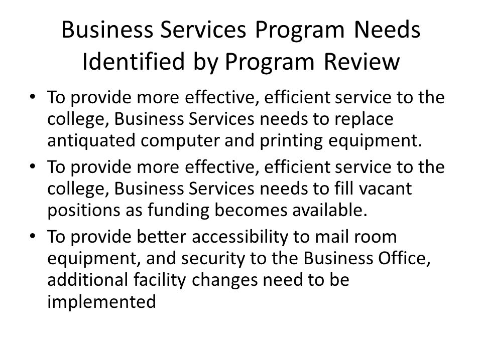 Business Services Program Needs Identified by Program Review To provide more effective, efficient service to the college, Business Services needs to replace antiquated computer and printing equipment.