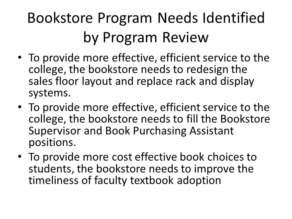 Bookstore Program Needs Identified by Program Review To provide more effective, efficient service to the college, the bookstore needs to redesign the sales floor layout and replace rack and display systems.