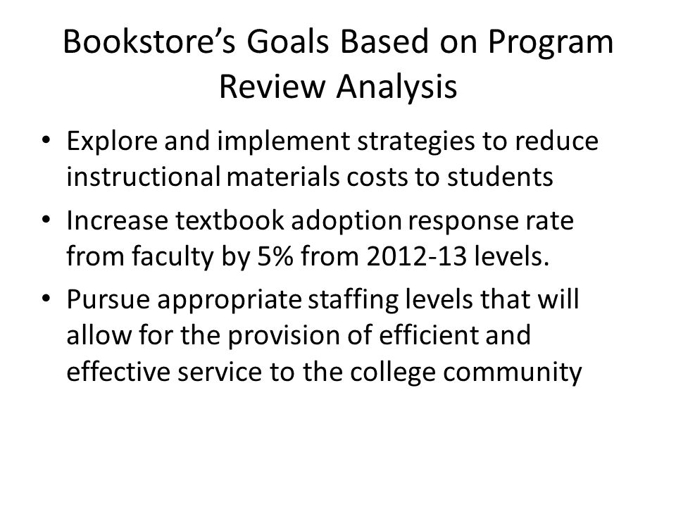 Bookstores Goals Based on Program Review Analysis Explore and implement strategies to reduce instructional materials costs to students Increase textbook adoption response rate from faculty by 5% from 2012-13 levels.