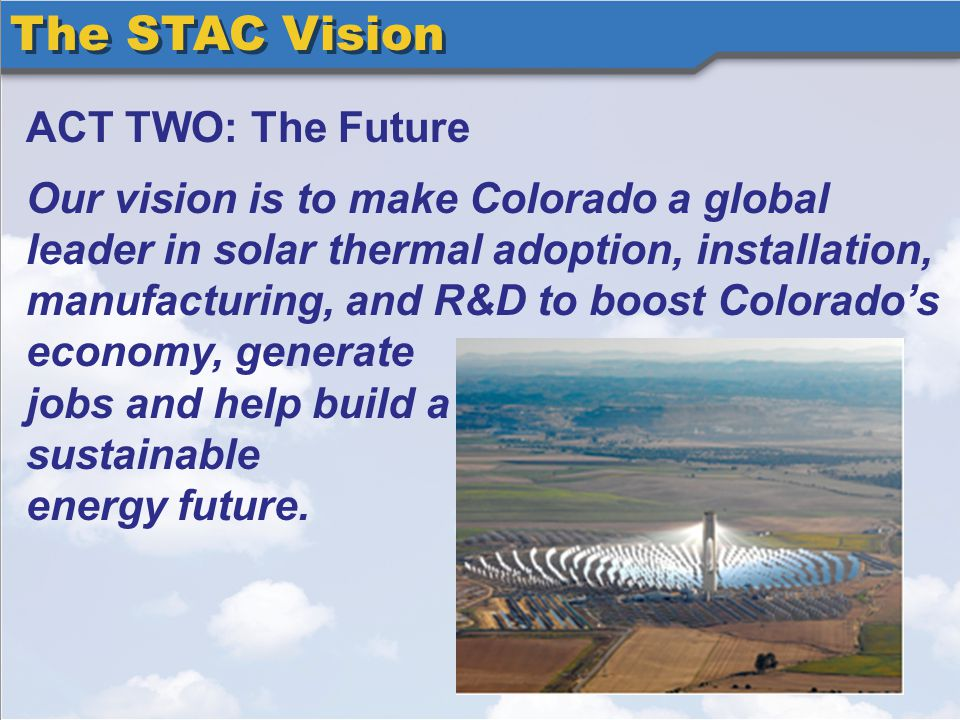The STAC Vision ACT TWO: The Future Our vision is to make Colorado a global leader in solar thermal adoption, installation, manufacturing, and R&D to boost Colorados economy, generate jobs and help build a sustainable energy future.
