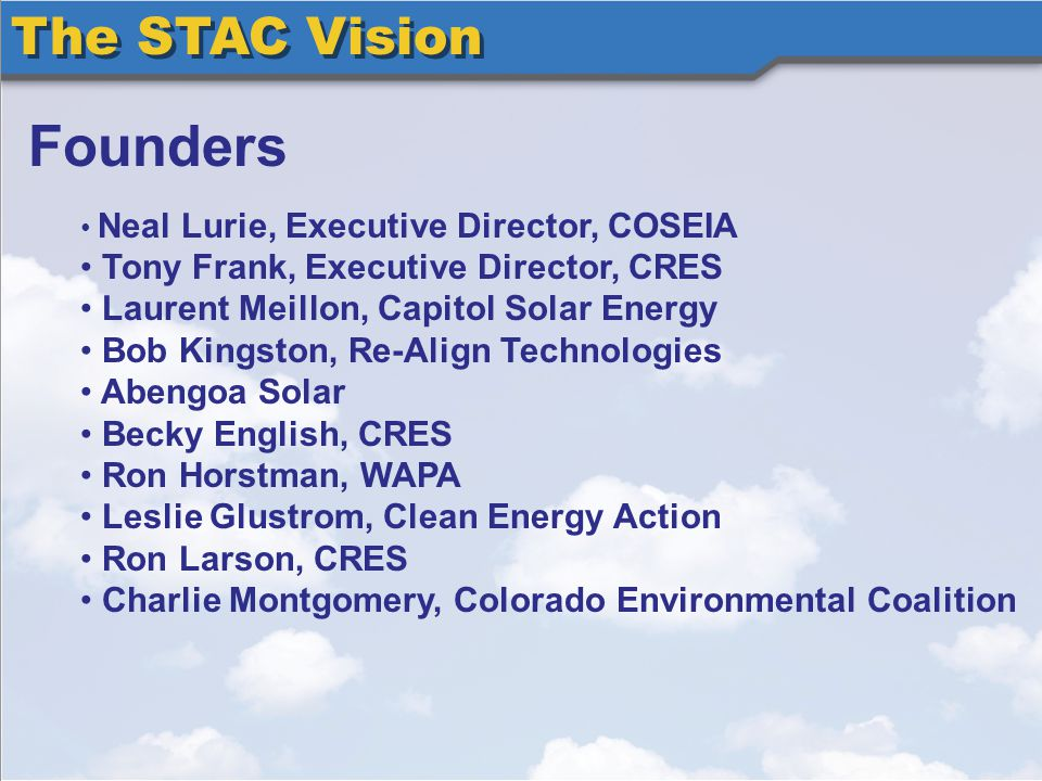 The STAC Vision Founders Neal Lurie, Executive Director, COSEIA Tony Frank, Executive Director, CRES Laurent Meillon, Capitol Solar Energy Bob Kingston, Re-Align Technologies Abengoa Solar Becky English, CRES Ron Horstman, WAPA Leslie Glustrom, Clean Energy Action Ron Larson, CRES Charlie Montgomery, Colorado Environmental Coalition