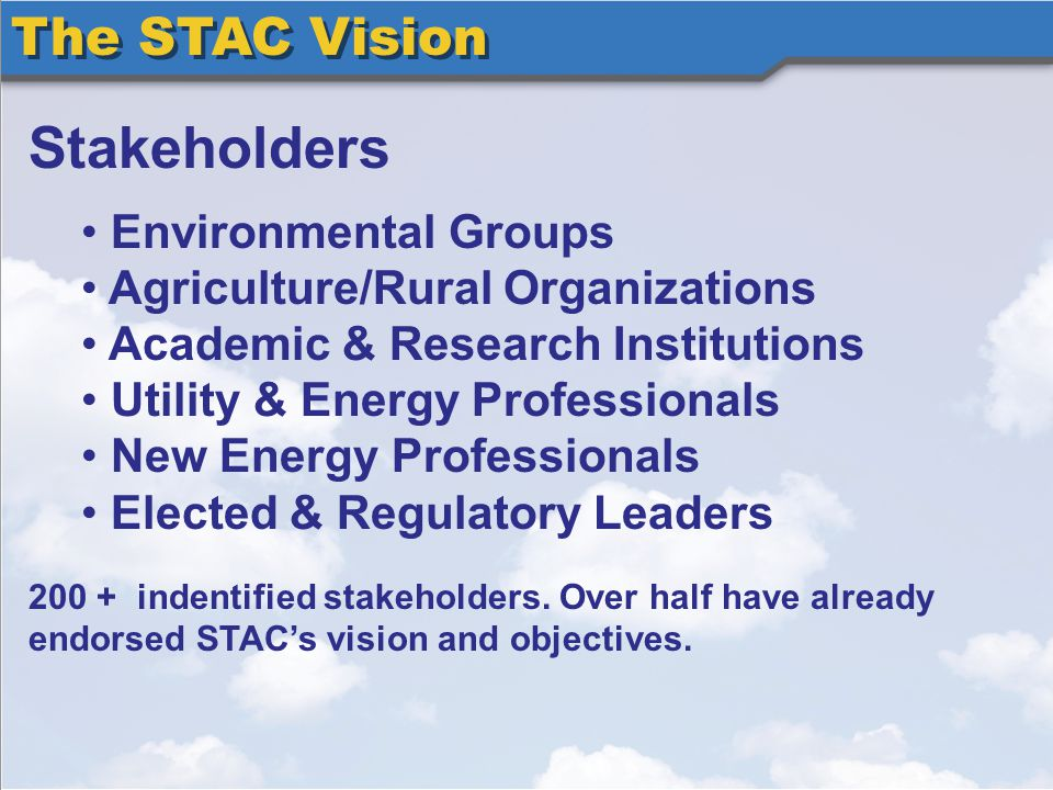 The STAC Vision Stakeholders Environmental Groups Agriculture/Rural Organizations Academic & Research Institutions Utility & Energy Professionals New Energy Professionals Elected & Regulatory Leaders 200 + indentified stakeholders.