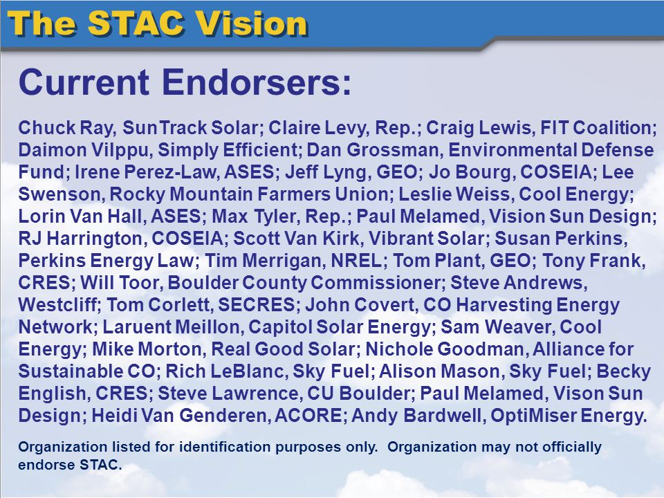 The STAC Vision Current Endorsers: Chuck Ray, SunTrack Solar; Claire Levy, Rep.; Craig Lewis, FIT Coalition; Daimon Vilppu, Simply Efficient; Dan Grossman, Environmental Defense Fund; Irene Perez-Law, ASES; Jeff Lyng, GEO; Jo Bourg, COSEIA; Lee Swenson, Rocky Mountain Farmers Union; Leslie Weiss, Cool Energy; Lorin Van Hall, ASES; Max Tyler, Rep.; Paul Melamed, Vision Sun Design; RJ Harrington, COSEIA; Scott Van Kirk, Vibrant Solar; Susan Perkins, Perkins Energy Law; Tim Merrigan, NREL; Tom Plant, GEO; Tony Frank, CRES; Will Toor, Boulder County Commissioner; Steve Andrews, Westcliff; Tom Corlett, SECRES; John Covert, CO Harvesting Energy Network; Laruent Meillon, Capitol Solar Energy; Sam Weaver, Cool Energy; Mike Morton, Real Good Solar; Nichole Goodman, Alliance for Sustainable CO; Rich LeBlanc, Sky Fuel; Alison Mason, Sky Fuel; Becky English, CRES; Steve Lawrence, CU Boulder; Paul Melamed, Vison Sun Design; Heidi Van Genderen, ACORE; Andy Bardwell, OptiMiser Energy.