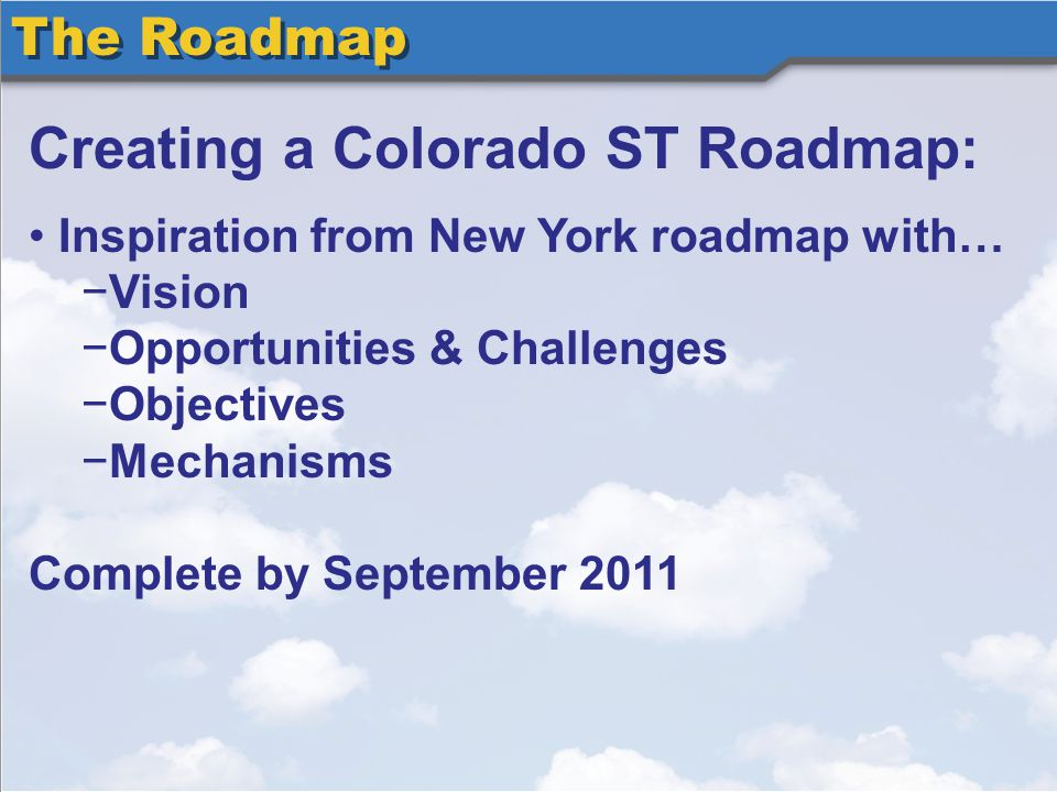The Roadmap Creating a Colorado ST Roadmap: Inspiration from New York roadmap with… Vision Opportunities & Challenges Objectives Mechanisms Complete by September 2011