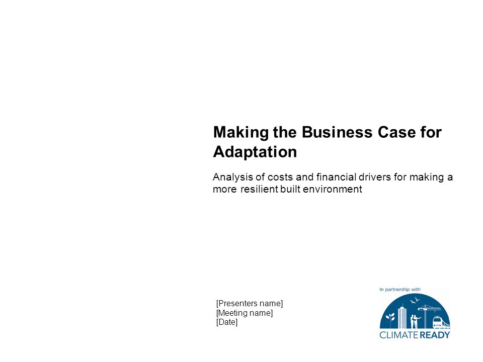 Making the Business Case for Adaptation Analysis of costs and financial drivers for making a more resilient built environment [Presenters name] [Meeting name] [Date]