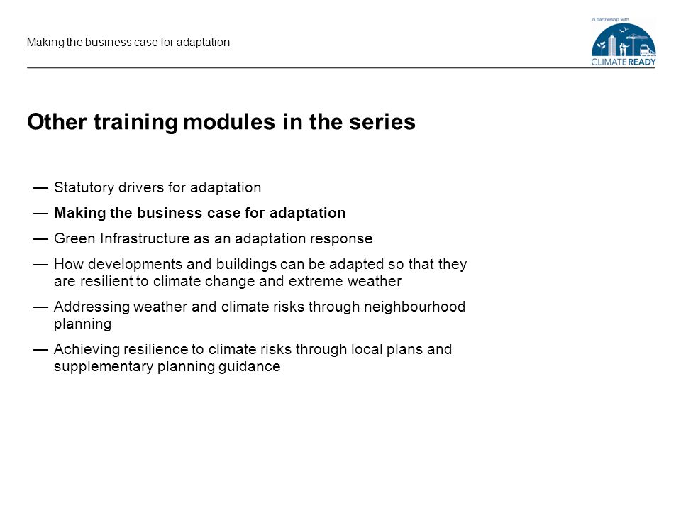 Other training modules in the series Statutory drivers for adaptation Making the business case for adaptation Green Infrastructure as an adaptation response How developments and buildings can be adapted so that they are resilient to climate change and extreme weather Addressing weather and climate risks through neighbourhood planning Achieving resilience to climate risks through local plans and supplementary planning guidance Making the business case for adaptation