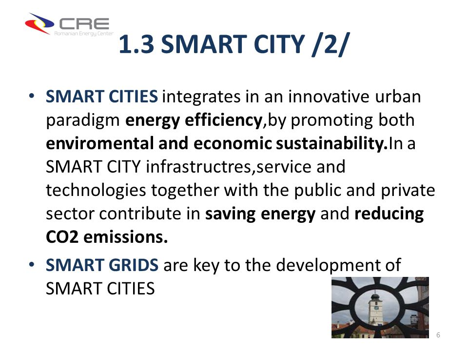 1.3 SMART CITY /2/ SMART CITIES integrates in an innovative urban paradigm energy efficiency,by promoting both enviromental and economic sustainability.In a SMART CITY infrastructres,service and technologies together with the public and private sector contribute in saving energy and reducing CO2 emissions.