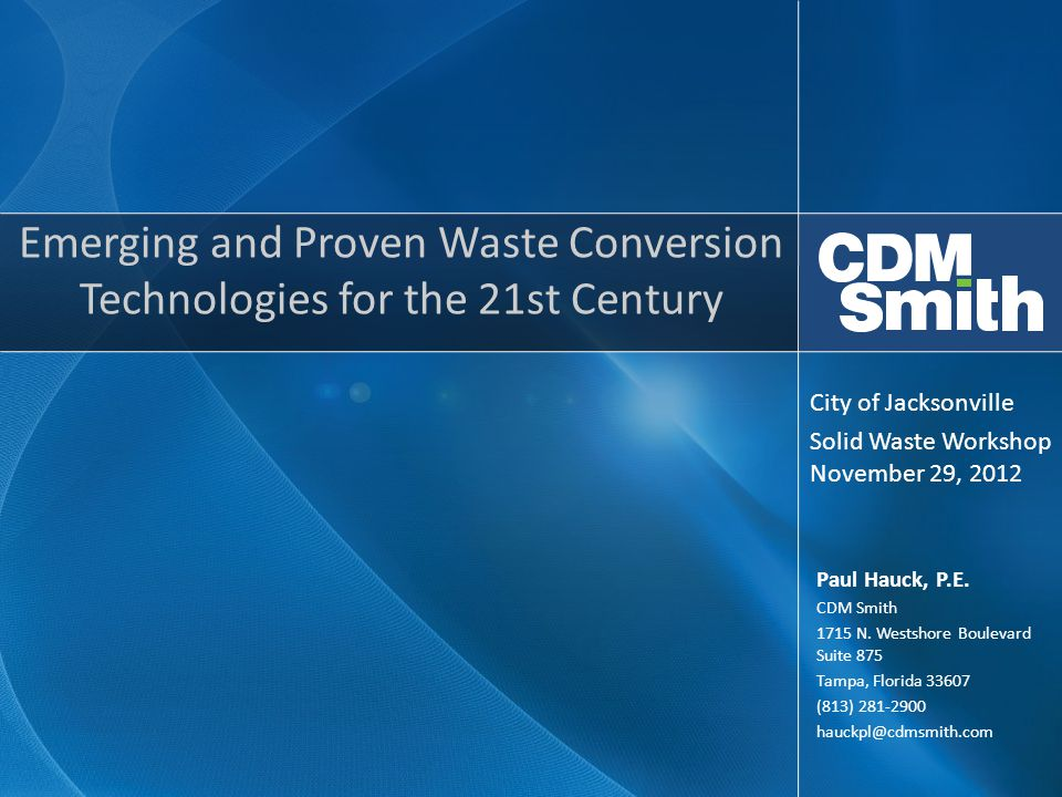 Emerging and Proven Waste Conversion Technologies for the 21st Century Paul Hauck, P.E. CDM Smith 1715 N. Westshore Boulevard Suite 875 Tampa, Florida