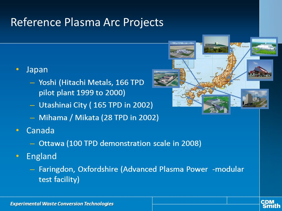 Reference Plasma Arc Projects Japan – Yoshi (Hitachi Metals, 166 TPD pilot plant 1999 to 2000) – Utashinai City ( 165 TPD in 2002) – Mihama / Mikata (