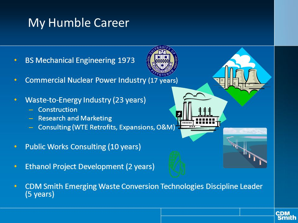 My Humble Career BS Mechanical Engineering 1973 Commercial Nuclear Power Industry (17 years) Waste-to-Energy Industry (23 years) – Construction – Rese