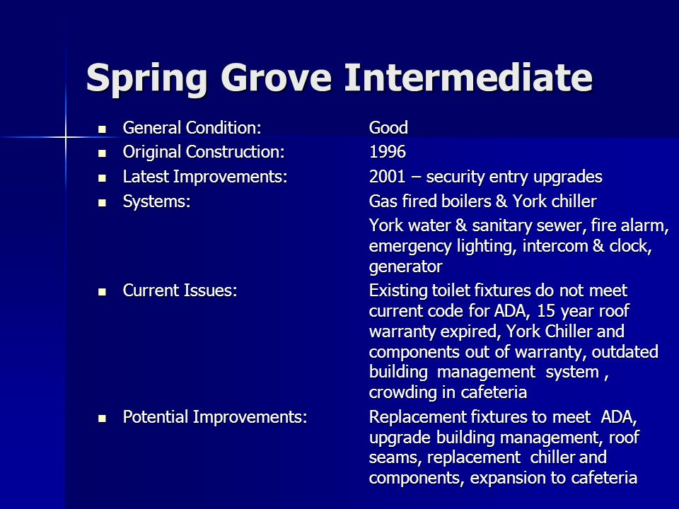 Spring Grove Intermediate General Condition:Good General Condition:Good Original Construction:1996 Original Construction:1996 Latest Improvements:2001 – security entry upgrades Latest Improvements:2001 – security entry upgrades Systems:Gas fired boilers & York chiller Systems:Gas fired boilers & York chiller York water & sanitary sewer, fire alarm, emergency lighting, intercom & clock, generator Current Issues:Existing toilet fixtures do not meet current code for ADA, 15 year roof warranty expired, York Chiller and components out of warranty, outdated building management system, crowding in cafeteria Current Issues:Existing toilet fixtures do not meet current code for ADA, 15 year roof warranty expired, York Chiller and components out of warranty, outdated building management system, crowding in cafeteria Potential Improvements:Replacement fixtures to meet ADA, upgrade building management, roof seams, replacement chiller and components, expansion to cafeteria Potential Improvements:Replacement fixtures to meet ADA, upgrade building management, roof seams, replacement chiller and components, expansion to cafeteria