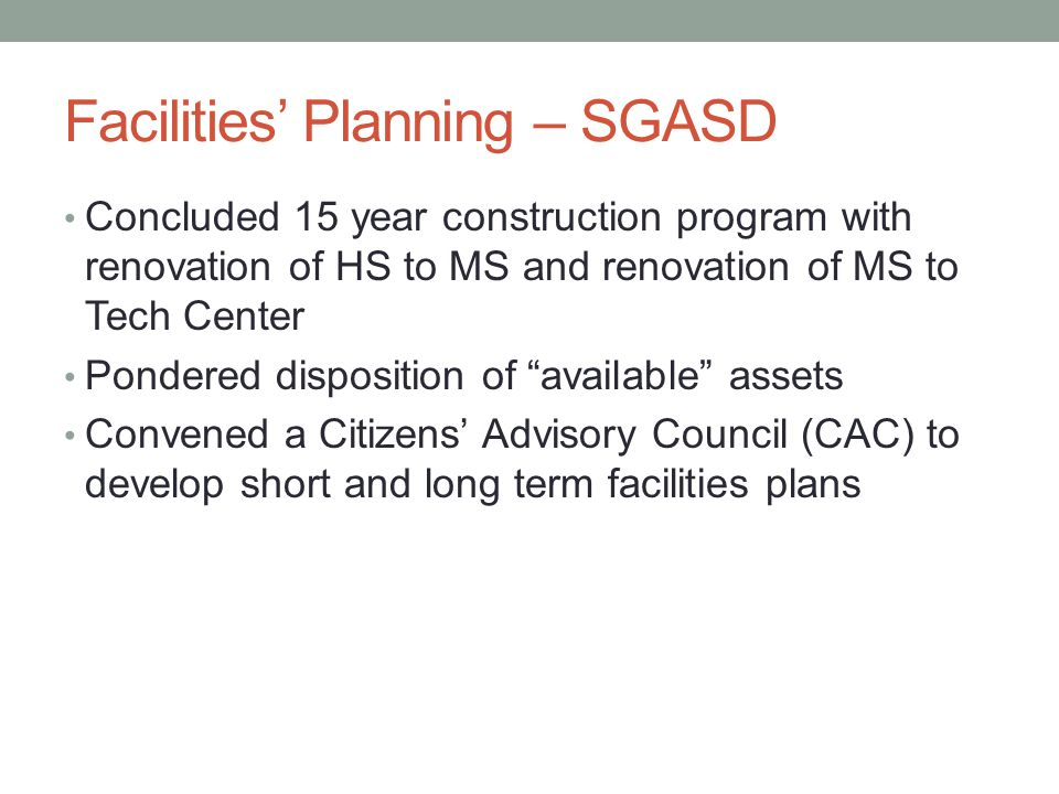Facilities Planning – SGASD Concluded 15 year construction program with renovation of HS to MS and renovation of MS to Tech Center Pondered dispositio