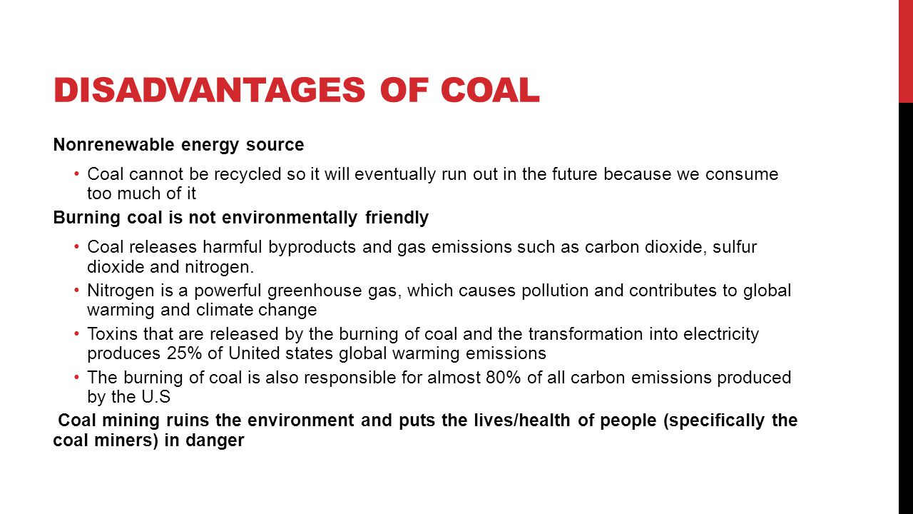 DISADVANTAGES OF COAL Nonrenewable energy source Coal cannot be recycled so it will eventually run out in the future because we consume too much of it
