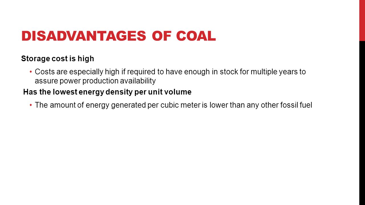 DISADVANTAGES OF COAL Storage cost is high Costs are especially high if required to have enough in stock for multiple years to assure power production