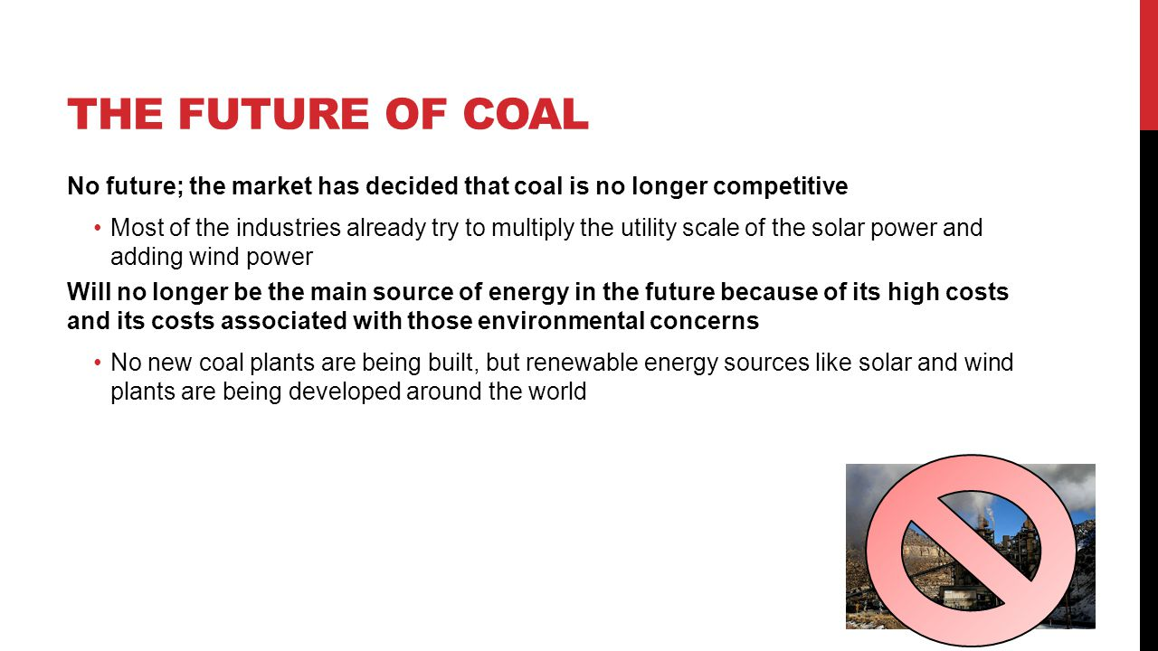 THE FUTURE OF COAL No future; the market has decided that coal is no longer competitive Most of the industries already try to multiply the utility sca