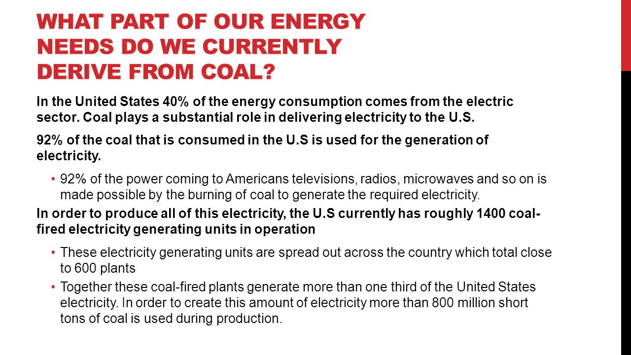 WHAT PART OF OUR ENERGY NEEDS DO WE CURRENTLY DERIVE FROM COAL? In the United States 40% of the energy consumption comes from the electric sector. Coa