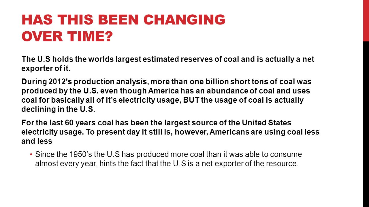 HAS THIS BEEN CHANGING OVER TIME? The U.S holds the worlds largest estimated reserves of coal and is actually a net exporter of it. During 2012s produ