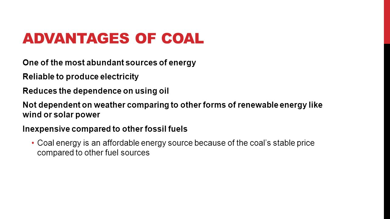 ADVANTAGES OF COAL Versatile enough to be used for recreational activities such as BBQs or a home fireplace Can be safely stored and can be drawn upon to create energy in time of emergency Transporting coal is relatively simple It does not require the upkeep of high-pressure pipelines and there is no need for extra security when transporting it