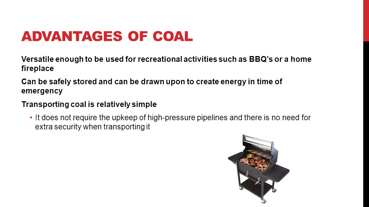 ADVANTAGES OF COAL Versatile enough to be used for recreational activities such as BBQs or a home fireplace Can be safely stored and can be drawn upon