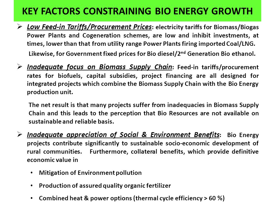 KEY FACTORS CONSTRAINING BIO ENERGY GROWTH Low Feed-in Tariffs/Procurement Prices : electricity tariffs for Biomass/Biogas Power Plants and Cogeneration schemes, are low and inhibit investments, at times, lower than that from utility range Power Plants firing imported Coal/LNG.