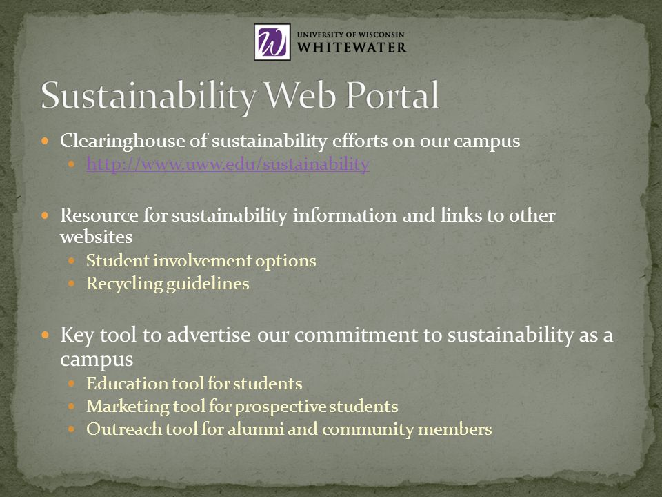 Clearinghouse of sustainability efforts on our campus http://www.uww.edu/sustainability Resource for sustainability information and links to other websites Student involvement options Recycling guidelines Key tool to advertise our commitment to sustainability as a campus Education tool for students Marketing tool for prospective students Outreach tool for alumni and community members