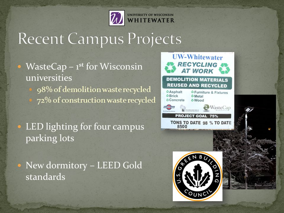 WasteCap – 1 st for Wisconsin universities 98% of demolition waste recycled 72% of construction waste recycled LED lighting for four campus parking lots New dormitory – LEED Gold standards
