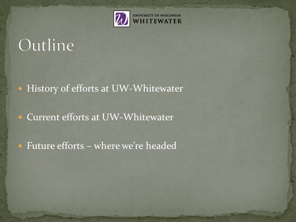 History of efforts at UW-Whitewater Current efforts at UW-Whitewater Future efforts – where were headed