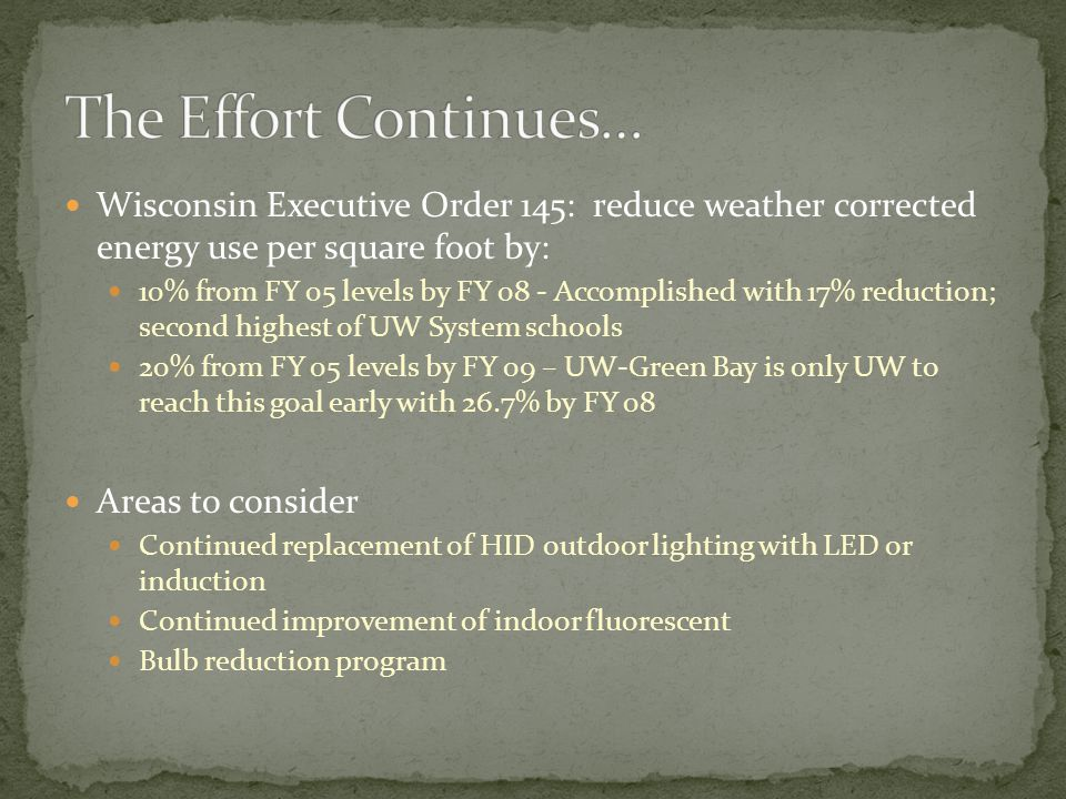 Wisconsin Executive Order 145: reduce weather corrected energy use per square foot by: 10% from FY 05 levels by FY 08 - Accomplished with 17% reduction; second highest of UW System schools 20% from FY 05 levels by FY 09 – UW-Green Bay is only UW to reach this goal early with 26.7% by FY 08 Areas to consider Continued replacement of HID outdoor lighting with LED or induction Continued improvement of indoor fluorescent Bulb reduction program
