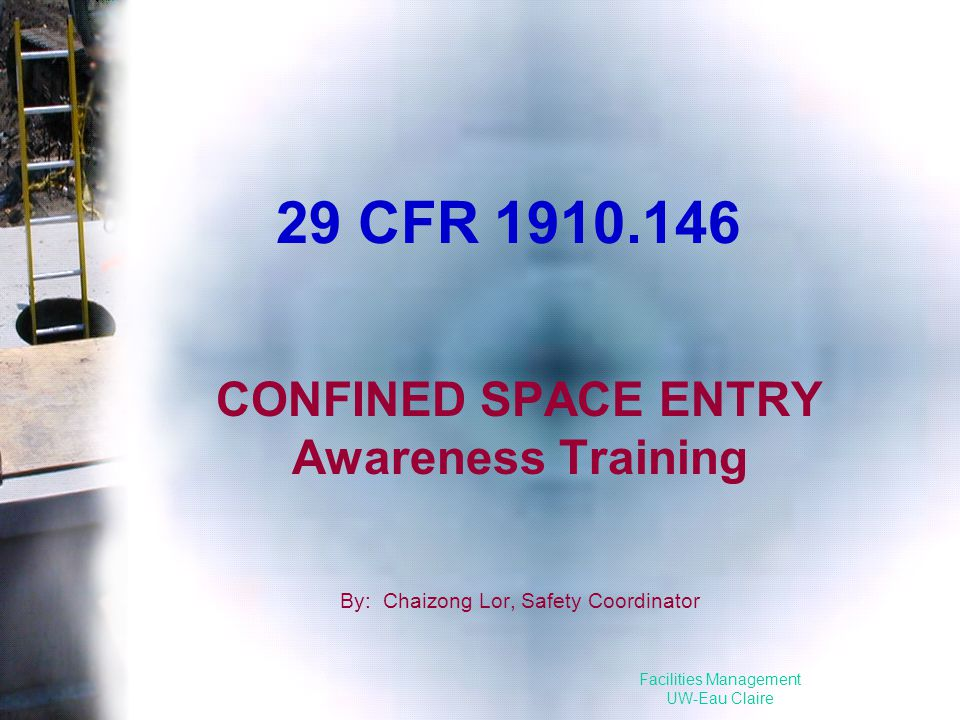 Facilities Management UW-Eau Claire 29 CFR 1910.146 CONFINED SPACE ENTRY Awareness Training By: Chaizong Lor, Safety Coordinator