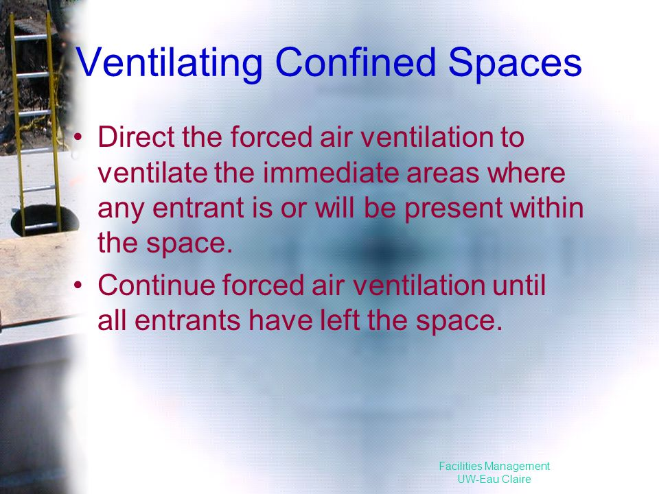 Facilities Management UW-Eau Claire Ventilating Confined Spaces Direct the forced air ventilation to ventilate the immediate areas where any entrant is or will be present within the space.