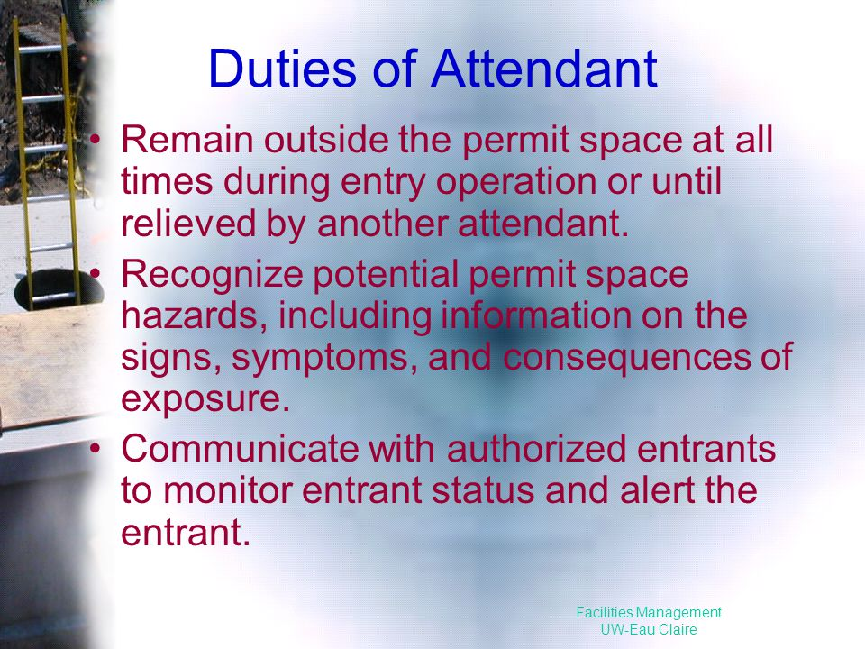 Facilities Management UW-Eau Claire Duties of Attendant Remain outside the permit space at all times during entry operation or until relieved by another attendant.