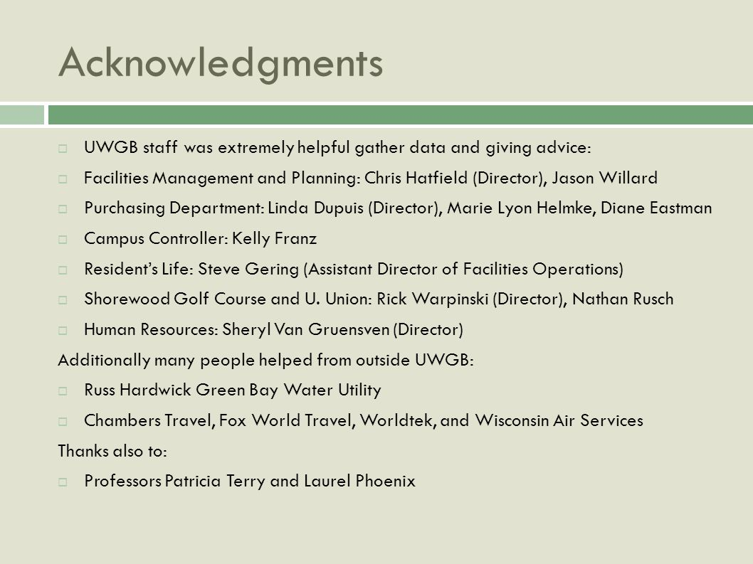 Acknowledgments UWGB staff was extremely helpful gather data and giving advice: Facilities Management and Planning: Chris Hatfield (Director), Jason Willard Purchasing Department: Linda Dupuis (Director), Marie Lyon Helmke, Diane Eastman Campus Controller: Kelly Franz Residents Life: Steve Gering (Assistant Director of Facilities Operations) Shorewood Golf Course and U.