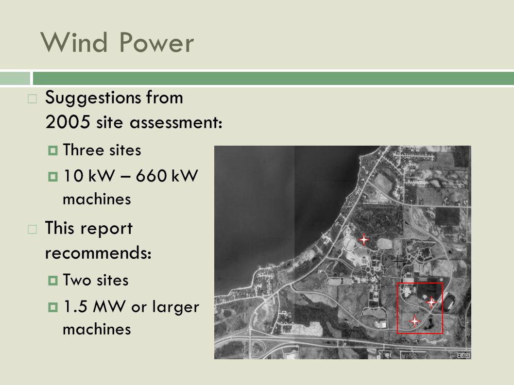 Wind Power Suggestions from 2005 site assessment: Three sites 10 kW – 660 kW machines This report recommends: Two sites 1.5 MW or larger machines