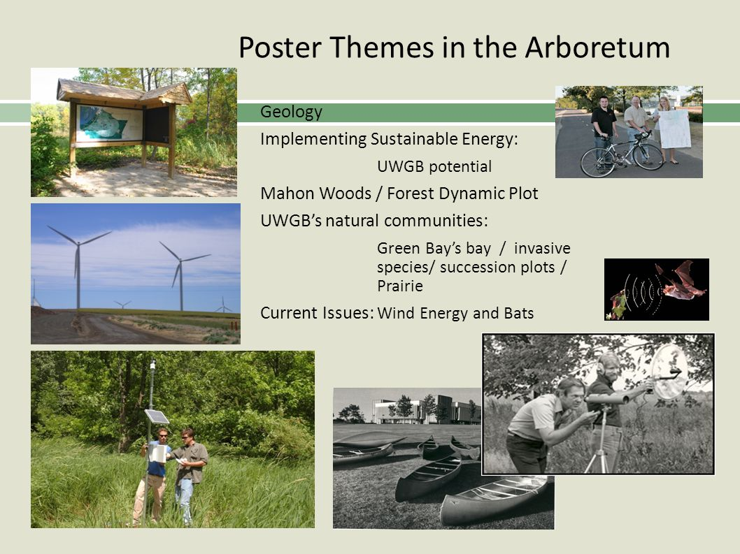 Poster Themes in the Arboretum Geology Implementing Sustainable Energy: UWGB potential Mahon Woods / Forest Dynamic Plot UWGBs natural communities: Green Bays bay / invasive species/ succession plots / Prairie Current Issues: Wind Energy and Bats