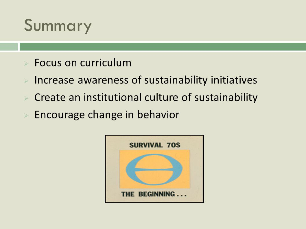 Summary Focus on curriculum Increase awareness of sustainability initiatives Create an institutional culture of sustainability Encourage change in behavior
