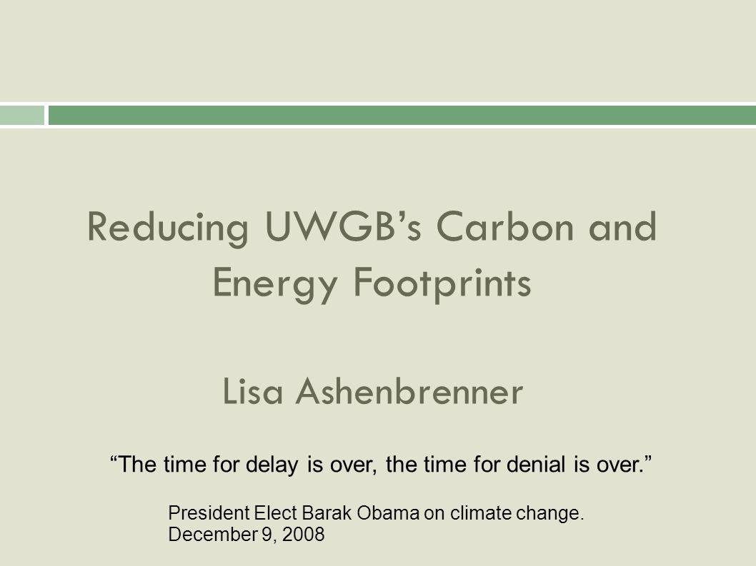 Reducing UWGBs Carbon and Energy Footprints Lisa Ashenbrenner The time for delay is over, the time for denial is over.