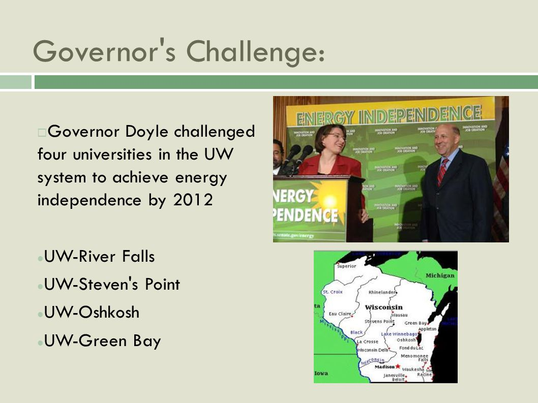 Governor s Challenge: Governor Doyle challenged four universities in the UW system to achieve energy independence by 2012 UW-River Falls UW-Steven s Point UW-Oshkosh UW-Green Bay